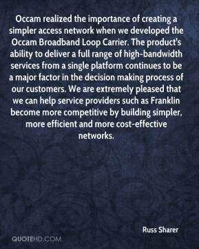 Russ Sharer  - Occam realized the importance of creating a simpler access network when we developed the Occam Broadband Loop Carrier. The product's ability to deliver a full range of high-bandwidth services from a single platform continues to be a major factor in the decision making process of our customers. We are extremely pleased that we can help service providers such as Franklin become more competitive by building simpler, more efficient and more cost-effective networks.