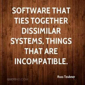 Russ Teubner  - Software that ties together dissimilar systems, things that are incompatible.