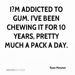 Ryan Messner  - I?m addicted to gum. I've been chewing it for 10 years, pretty much a pack a day.