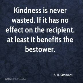 S. H. Simmons  - Kindness is never wasted. If it has no effect on the recipient, at least it benefits the bestower.