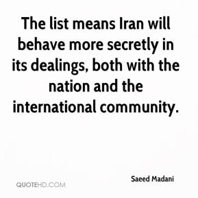 Saeed Madani  - The list means Iran will behave more secretly in its dealings, both with the nation and the international community.