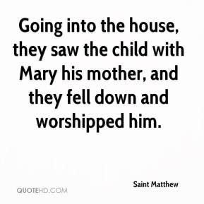 Saint Matthew  - Going into the house, they saw the child with Mary his mother, and they fell down and worshipped him.