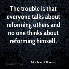 Saint Peter of Alcantara  - The trouble is that everyone talks about reforming others and no one thinks about reforming himself.