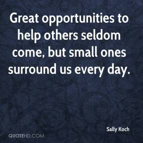 Sally Koch  - Great opportunities to help others seldom come, but small ones surround us every day.