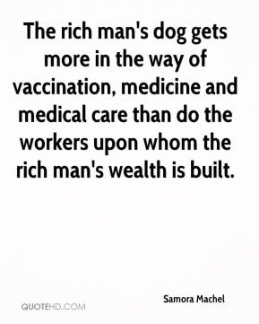 Samora Machel - The rich man's dog gets more in the way of vaccination, medicine and medical care than do the workers upon whom the rich man's wealth is built.