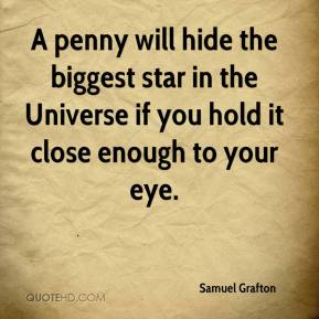 Samuel Grafton  - A penny will hide the biggest star in the Universe if you hold it close enough to your eye.