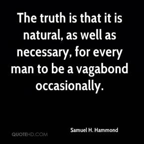 Samuel H. Hammond  - The truth is that it is natural, as well as necessary, for every man to be a vagabond occasionally.