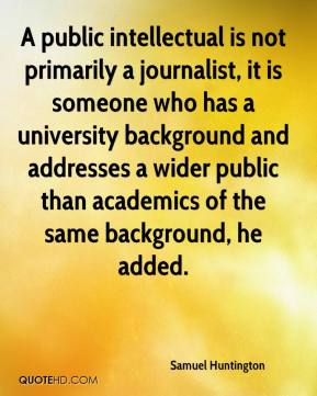 Samuel Huntington  - A public intellectual is not primarily a journalist, it is someone who has a university background and addresses a wider public than academics of the same background, he added.