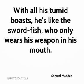 Samuel Madden  - With all his tumid boasts, he's like the sword-fish, who only wears his weapon in his mouth.