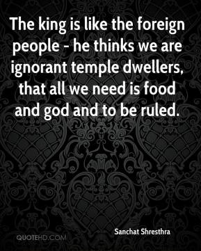 The king is like the foreign people - he thinks we are ignorant temple dwellers, that all we need is food and god and to be ruled.