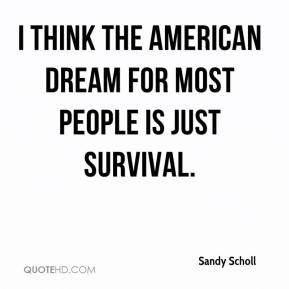 Sandy Scholl - I think the American Dream for most people is just survival.