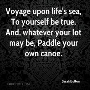 Sarah Bolton  - Voyage upon life's sea, To yourself be true, And, whatever your lot may be, Paddle your own canoe.