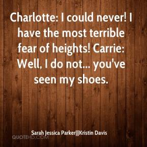 Sarah Jessica Parker|||Kristin Davis  - Charlotte: I could never! I have the most terrible fear of heights! Carrie: Well, I do not... you've seen my shoes.
