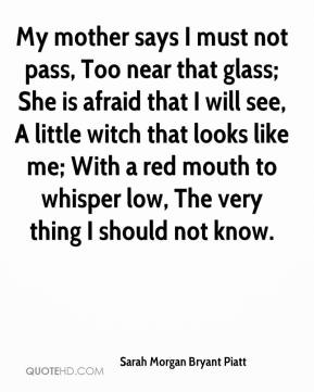 Sarah Morgan Bryant Piatt  - My mother says I must not pass, Too near that glass; She is afraid that I will see, A little witch that looks like me; With a red mouth to whisper low, The very thing I should not know.