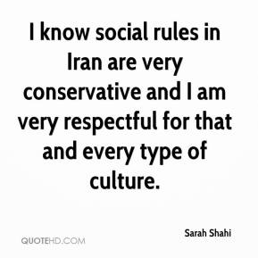Sarah Shahi  - I know social rules in Iran are very conservative and I am very respectful for that and every type of culture.