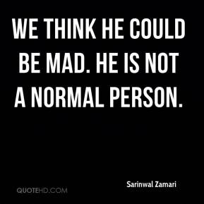 Sarinwal Zamari  - We think he could be mad. He is not a normal person.