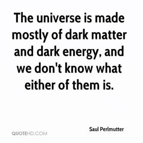 Saul Perlmutter  - The universe is made mostly of dark matter and dark energy, and we don't know what either of them is.