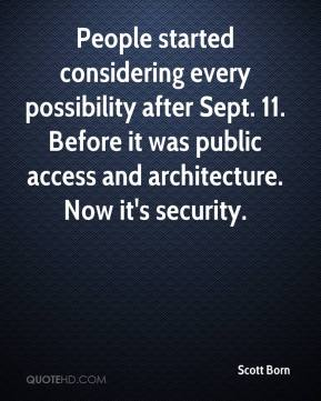 Scott Born  - People started considering every possibility after Sept. 11. Before it was public access and architecture. Now it's security.