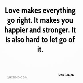 Sean Conlon  - Love makes everything go right. It makes you happier and stronger. It is also hard to let go of it.