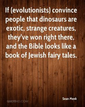 If (evolutionists) convince people that dinosaurs are exotic, strange creatures, they've won right there, and the Bible looks like a book of Jewish fairy tales.