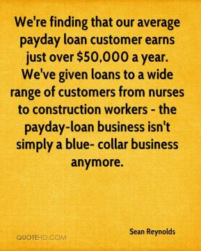 Sean Reynolds  - We're finding that our average payday loan customer earns just over $50,000 a year. We've given loans to a wide range of customers from nurses to construction workers - the payday-loan business isn't simply a blue- collar business anymore.