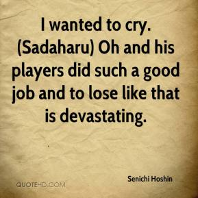 Senichi Hoshin  - I wanted to cry. (Sadaharu) Oh and his players did such a good job and to lose like that is devastating.