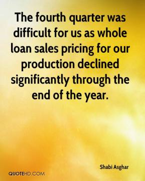 Shabi Asghar  - The fourth quarter was difficult for us as whole loan sales pricing for our production declined significantly through the end of the year.