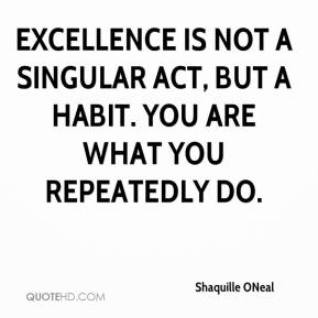 Shaquille ONeal  - Excellence is not a singular act, but a habit. You are what you repeatedly do.