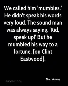 Sheb Wooley  - We called him 'mumbles.' He didn't speak his words very loud. The sound man was always saying, 'Kid, speak up!' But he mumbled his way to a fortune. [on Clint Eastwood].