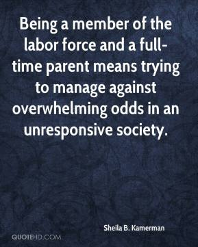 Sheila B. Kamerman - Being a member of the labor force and a full-time parent means trying to manage against overwhelming odds in an unresponsive society.