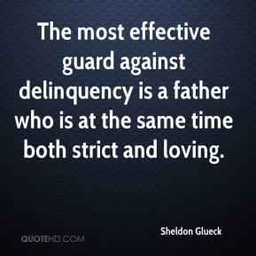 Sheldon Glueck  - The most effective guard against delinquency is a father who is at the same time both strict and loving.
