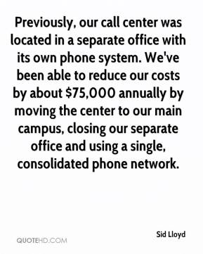 Sid Lloyd  - Previously, our call center was located in a separate office with its own phone system. We've been able to reduce our costs by about $75,000 annually by moving the center to our main campus, closing our separate office and using a single, consolidated phone network.