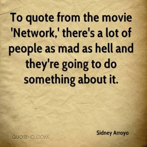 Sidney Arroyo  - To quote from the movie 'Network,' there's a lot of people as mad as hell and they're going to do something about it.