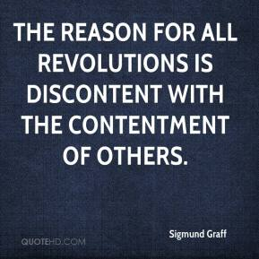 Sigmund Graff  - The reason for all revolutions is discontent with the contentment of others.