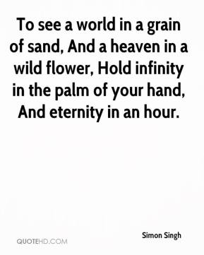 Simon Singh  - To see a world in a grain of sand, And a heaven in a wild flower, Hold infinity in the palm of your hand, And eternity in an hour.