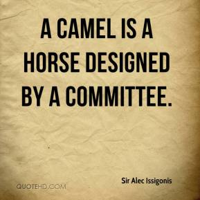 Sir Alec Issigonis  - A camel is a horse designed by a committee.