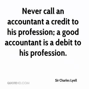Sir Charles Lyell  - Never call an accountant a credit to his profession; a good accountant is a debit to his profession.