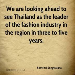 Somchai Songwatana  - We are looking ahead to see Thailand as the leader of the fashion industry in the region in three to five years.