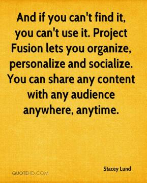 Stacey Lund  - And if you can't find it, you can't use it. Project Fusion lets you organize, personalize and socialize. You can share any content with any audience anywhere, anytime.