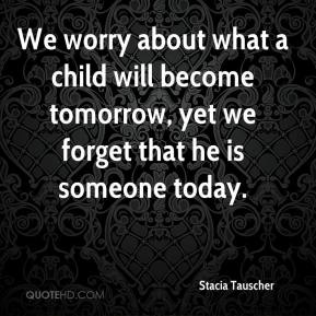 Stacia Tauscher  - We worry about what a child will become tomorrow, yet we forget that he is someone today.