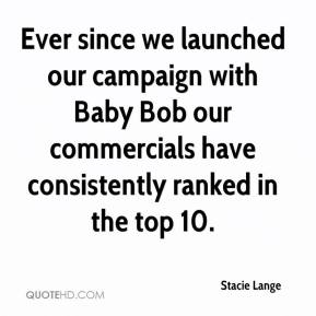 Stacie Lange  - Ever since we launched our campaign with Baby Bob our commercials have consistently ranked in the top 10.
