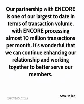 Stan Hollen  - Our partnership with ENCORE is one of our largest to date in terms of transaction volume, with ENCORE processing almost 10 million transactions per month. It's wonderful that we can continue enhancing our relationship and working together to better serve our members.