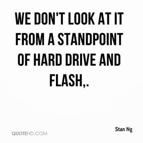 Stan Ng  - We don't look at it from a standpoint of hard drive and flash.