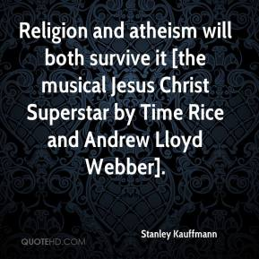 Stanley Kauffmann  - Religion and atheism will both survive it [the musical Jesus Christ Superstar by Time Rice and Andrew Lloyd Webber].