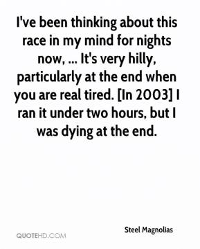 Steel Magnolias  - I've been thinking about this race in my mind for nights now, ... It's very hilly, particularly at the end when you are real tired. [In 2003] I ran it under two hours, but I was dying at the end.