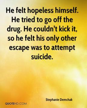 Stephanie Demchak  - He felt hopeless himself. He tried to go off the drug. He couldn't kick it, so he felt his only other escape was to attempt suicide.