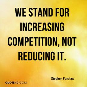 Stephen Forshaw  - We stand for increasing competition, not reducing it.
