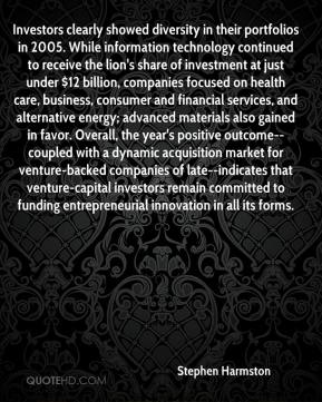 Stephen Harmston  - Investors clearly showed diversity in their portfolios in 2005. While information technology continued to receive the lion's share of investment at just under $12 billion, companies focused on health care, business, consumer and financial services, and alternative energy; advanced materials also gained in favor. Overall, the year's positive outcome--coupled with a dynamic acquisition market for venture-backed companies of late--indicates that venture-capital investors remain committed to funding entrepreneurial innovation in all its forms.