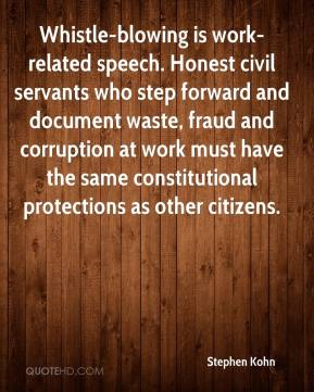 Stephen Kohn  - Whistle-blowing is work-related speech. Honest civil servants who step forward and document waste, fraud and corruption at work must have the same constitutional protections as other citizens.