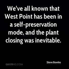 Steve Bowles  - We've all known that West Point has been in a self-preservation mode, and the plant closing was inevitable.
